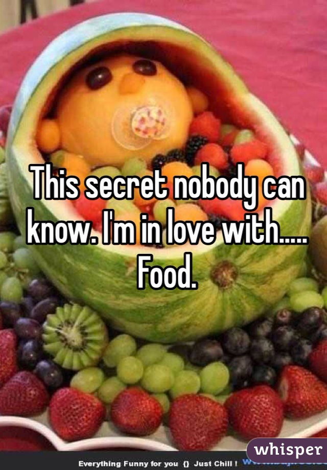 This secret nobody can know. I'm in love with..... Food.