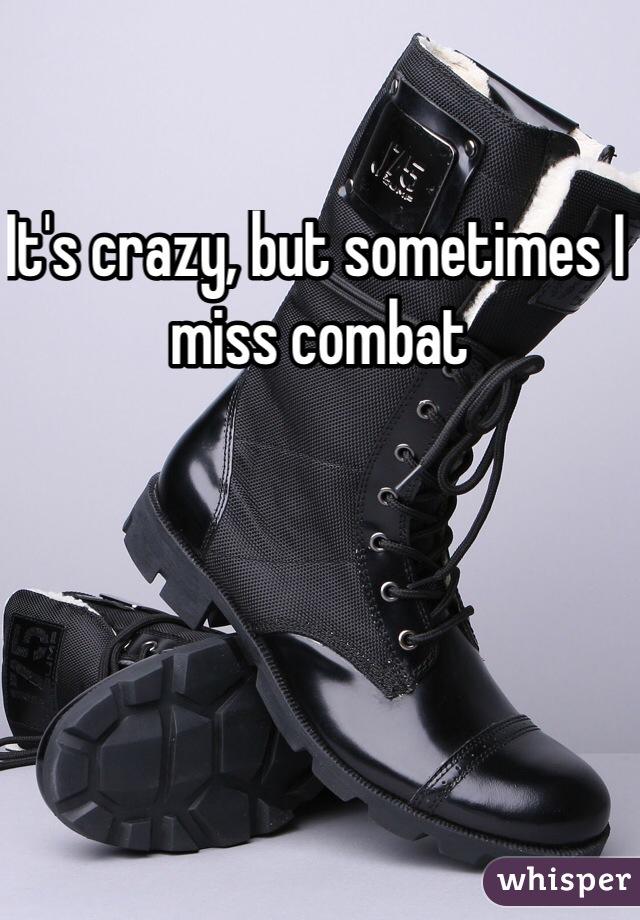 It's crazy, but sometimes I miss combat