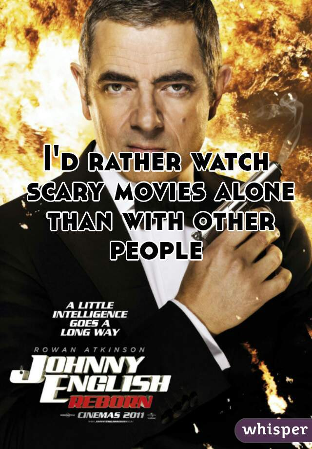 I'd rather watch scary movies alone than with other people