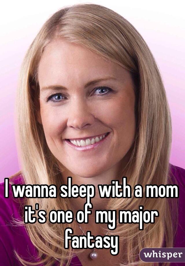 I wanna sleep with a mom it's one of my major fantasy