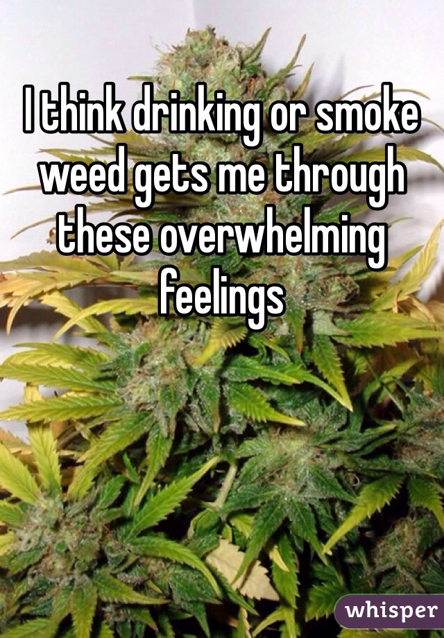 I think drinking or smoke weed gets me through these overwhelming feelings