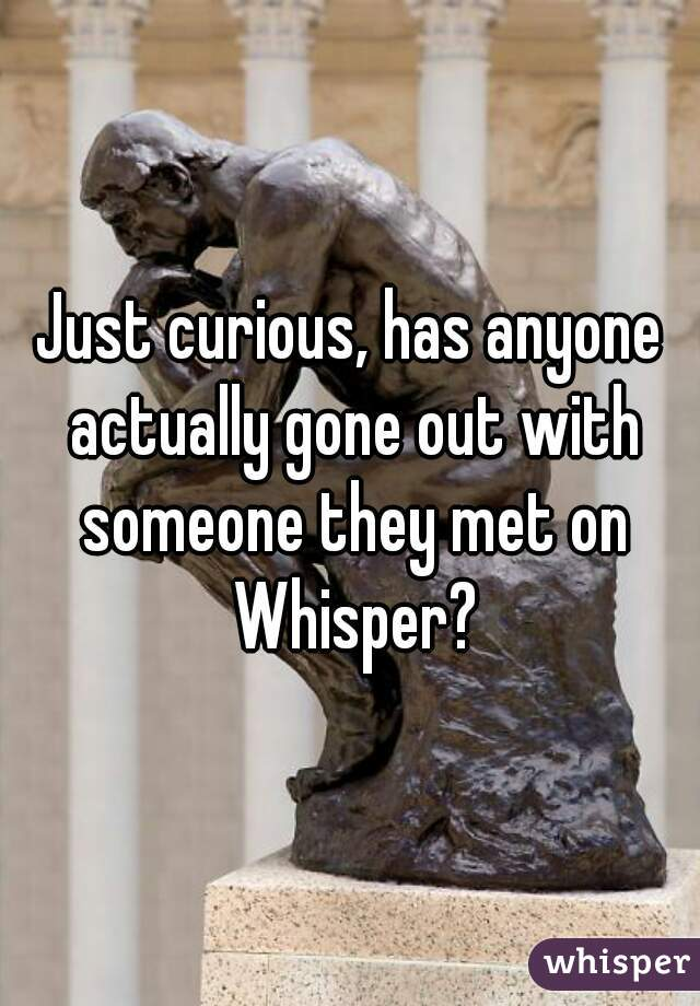 Just curious, has anyone actually gone out with someone they met on Whisper?