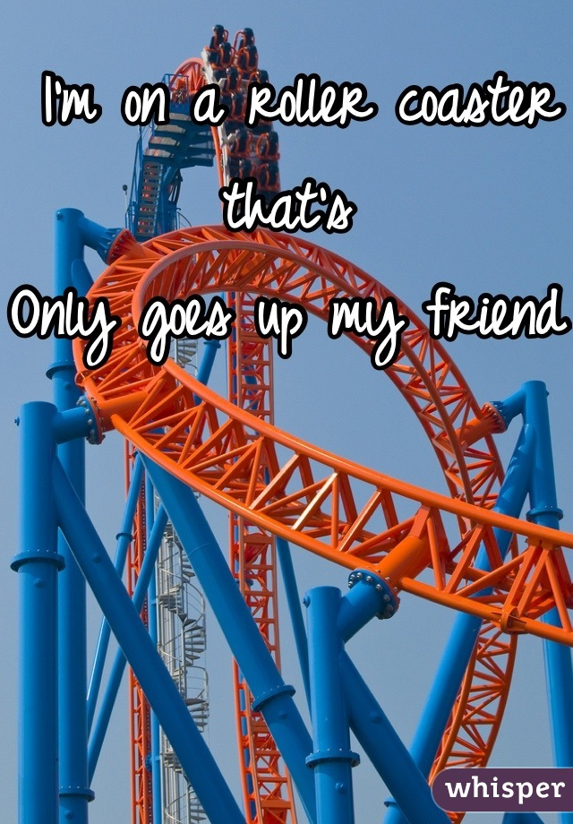 I'm on a roller coaster that's  Only goes up my friend