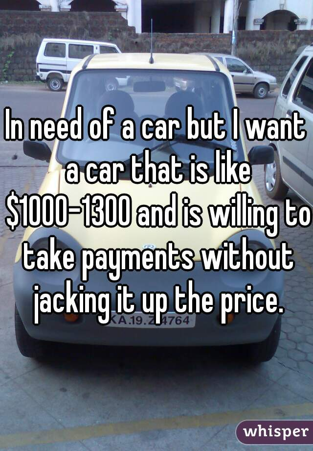 In need of a car but I want a car that is like $1000-1300 and is willing to take payments without jacking it up the price.