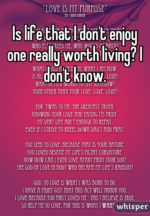 Is life that I don't enjoy one really worth living? I don't know.