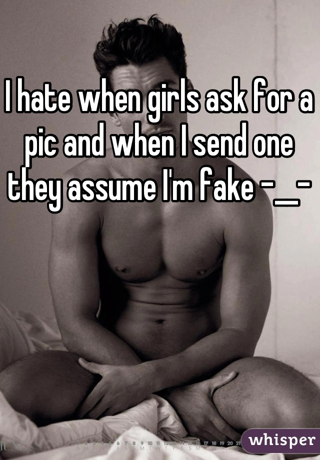 I hate when girls ask for a pic and when I send one they assume I'm fake -__-