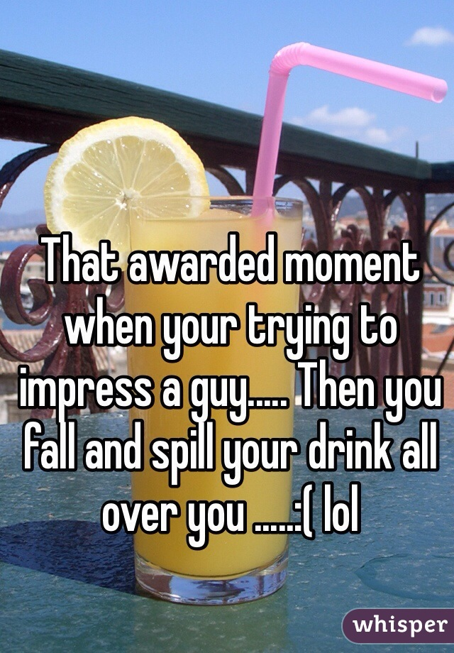 That awarded moment when your trying to impress a guy..... Then you fall and spill your drink all over you .....:( lol