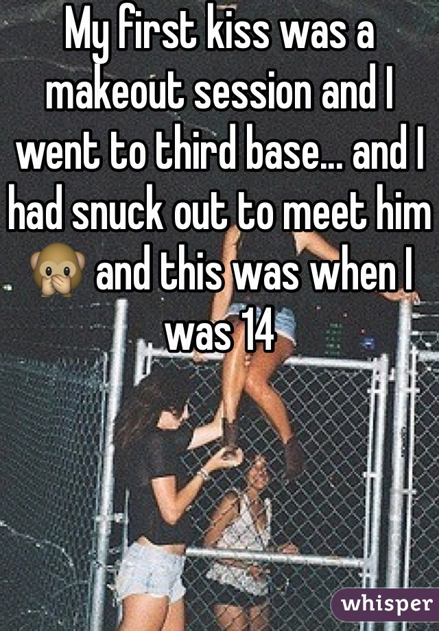 My first kiss was a makeout session and I went to third base... and I had snuck out to meet him🙊 and this was when I was 14