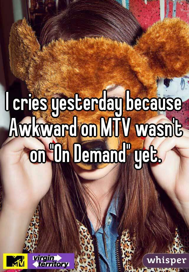 "I cries yesterday because Awkward on MTV wasn't on ""On Demand"" yet."