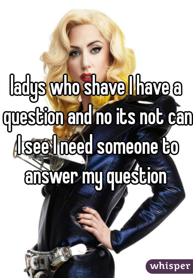 ladys who shave I have a question and no its not can I see I need someone to answer my question