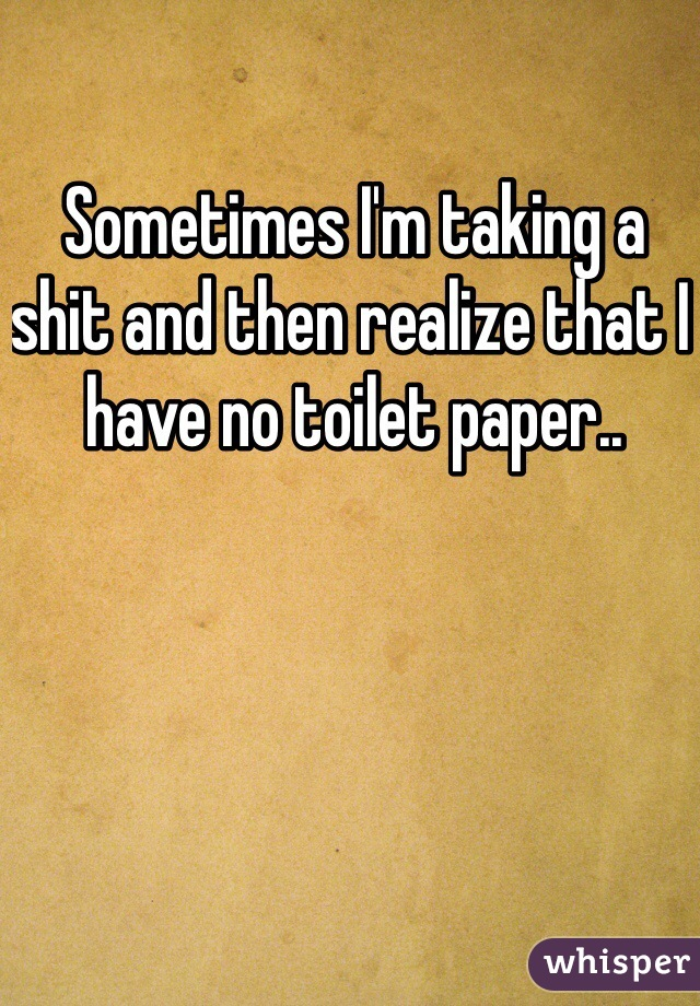 Sometimes I'm taking a shit and then realize that I have no toilet paper..
