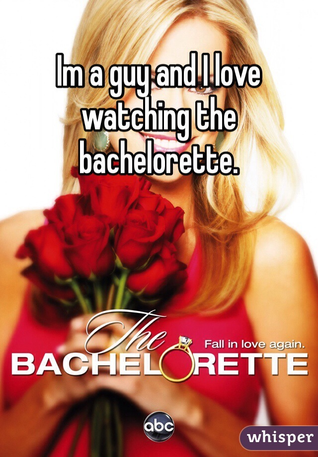 Im a guy and I love watching the bachelorette.