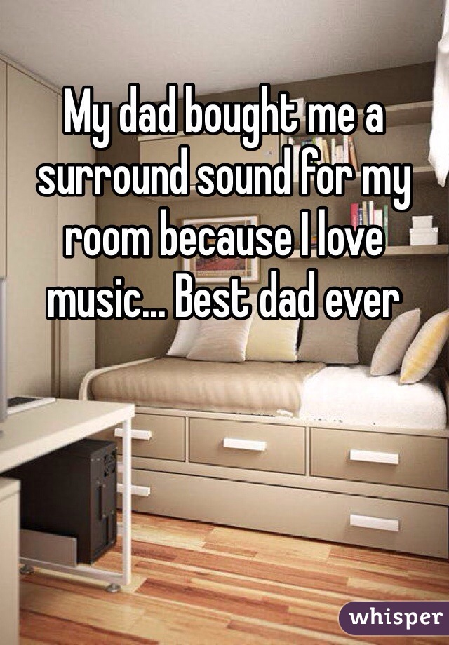 My dad bought me a surround sound for my room because I love music... Best dad ever