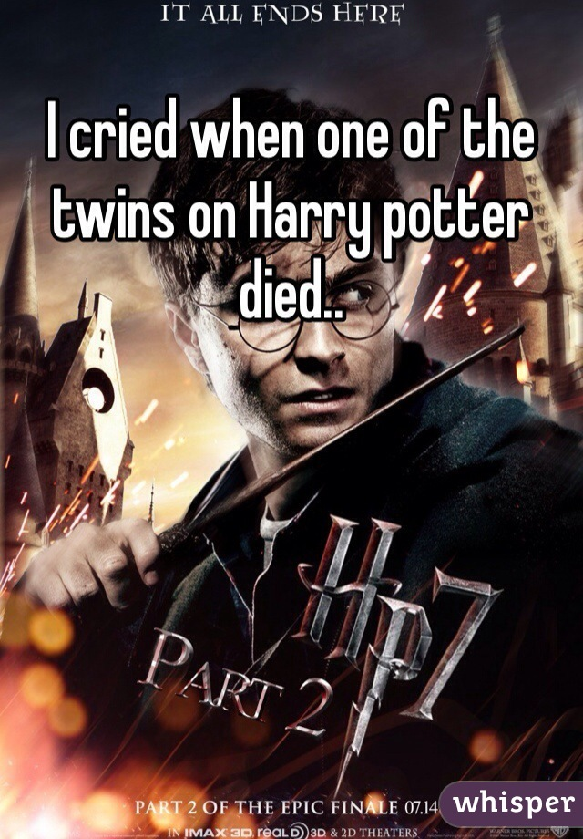 I cried when one of the twins on Harry potter died..