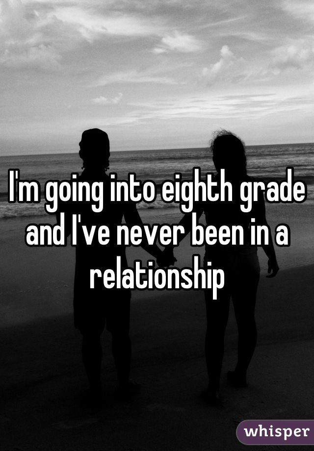 I'm going into eighth grade and I've never been in a relationship
