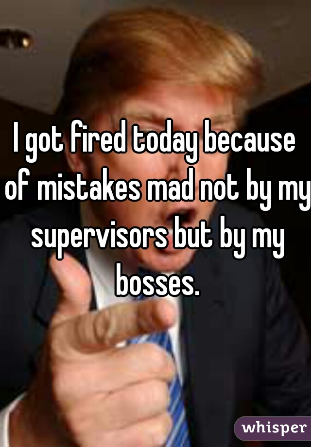 I got fired today because of mistakes mad not by my supervisors but by my bosses.