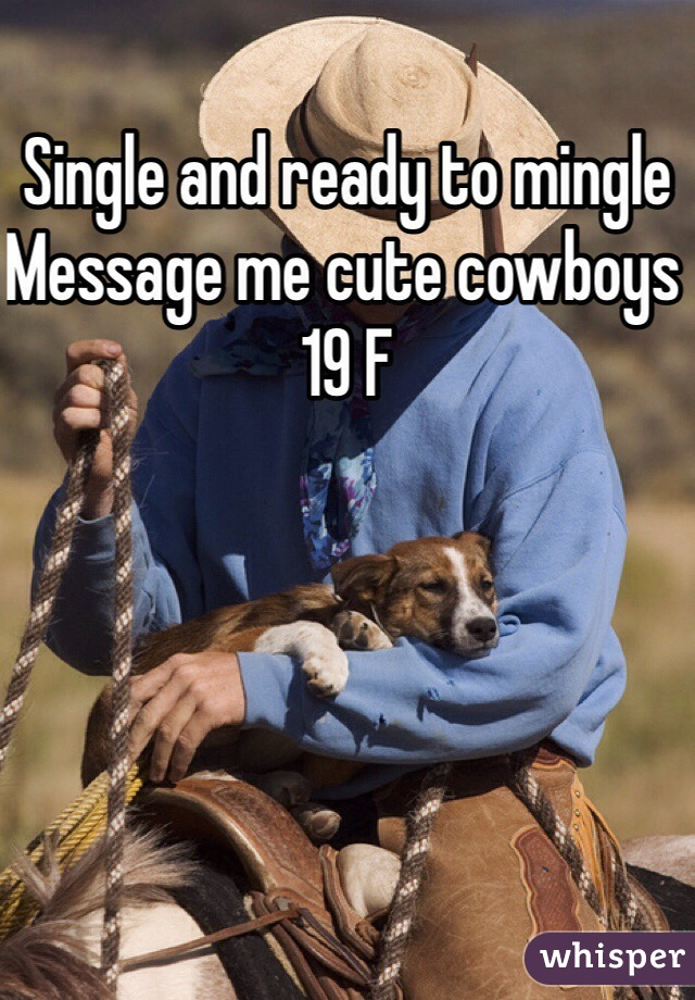 Single and ready to mingle  Message me cute cowboys  19 F