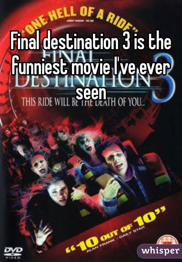 Final destination 3 is the funniest movie I've ever seen