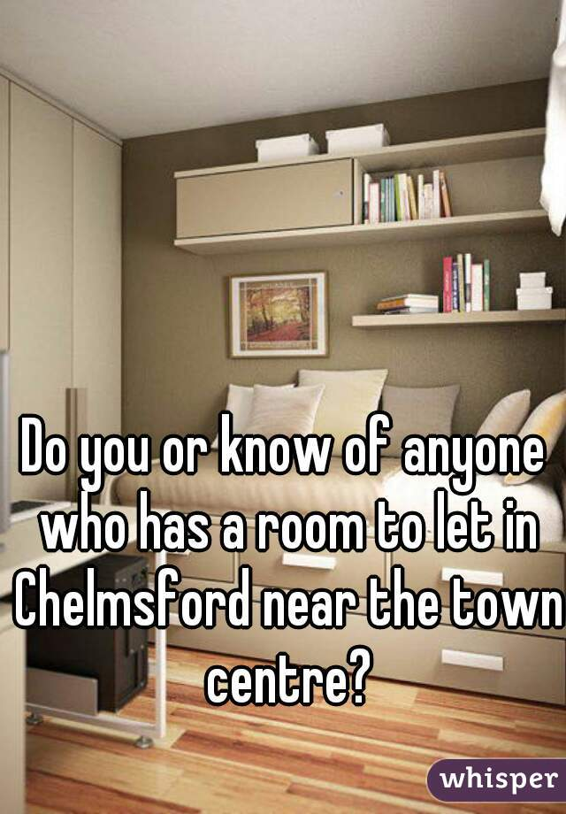 Do you or know of anyone who has a room to let in Chelmsford near the town centre?