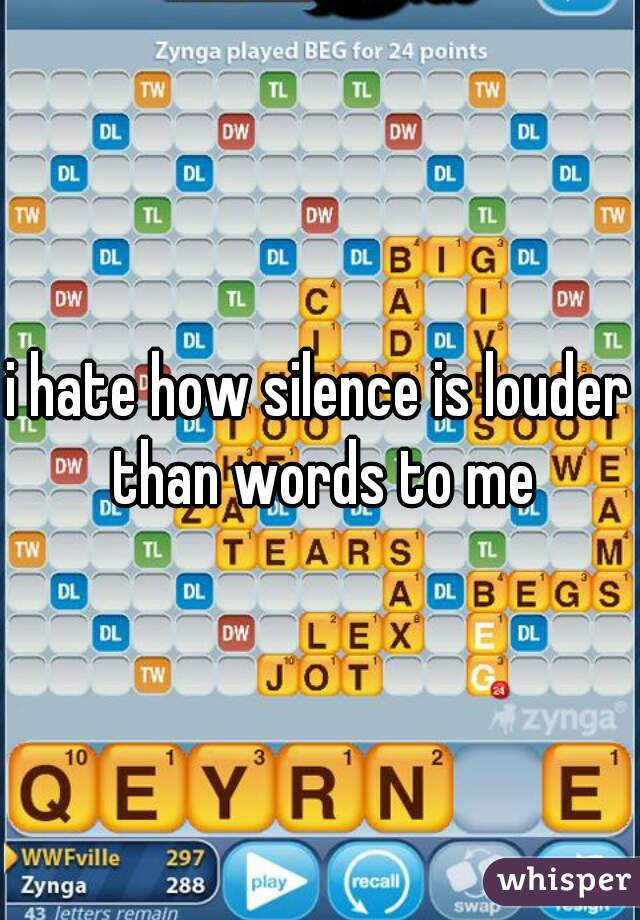 i hate how silence is louder than words to me
