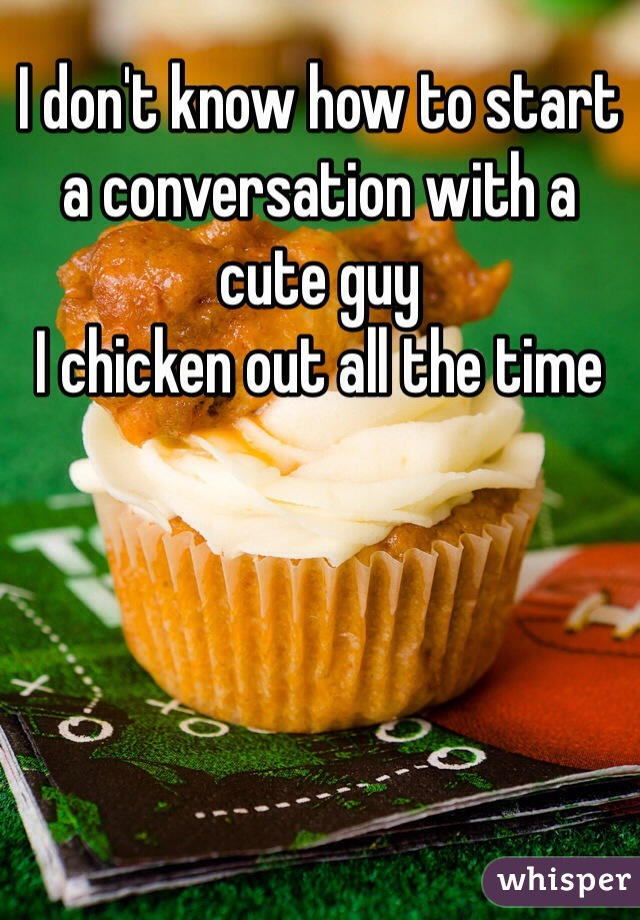 I don't know how to start a conversation with a cute guy  I chicken out all the time