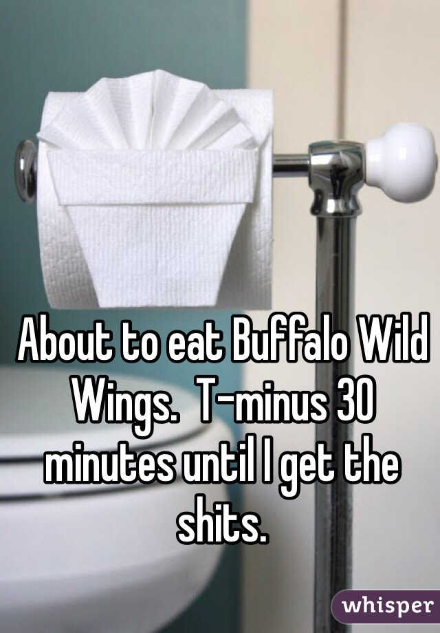 About to eat Buffalo Wild Wings.  T-minus 30 minutes until I get the shits.