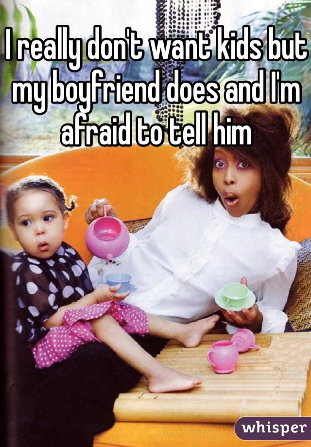 I really don't want kids but my boyfriend does and I'm afraid to tell him