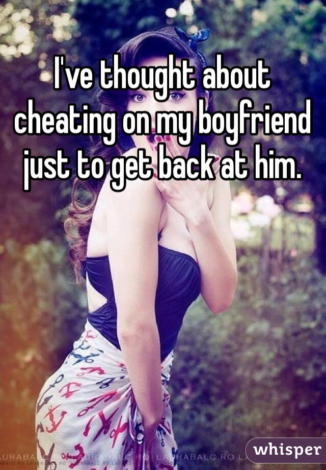 I've thought about cheating on my boyfriend just to get back at him.