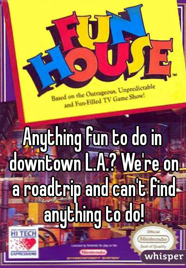 Anything fun to do in downtown L.A.? We're on a roadtrip and can't find anything to do!