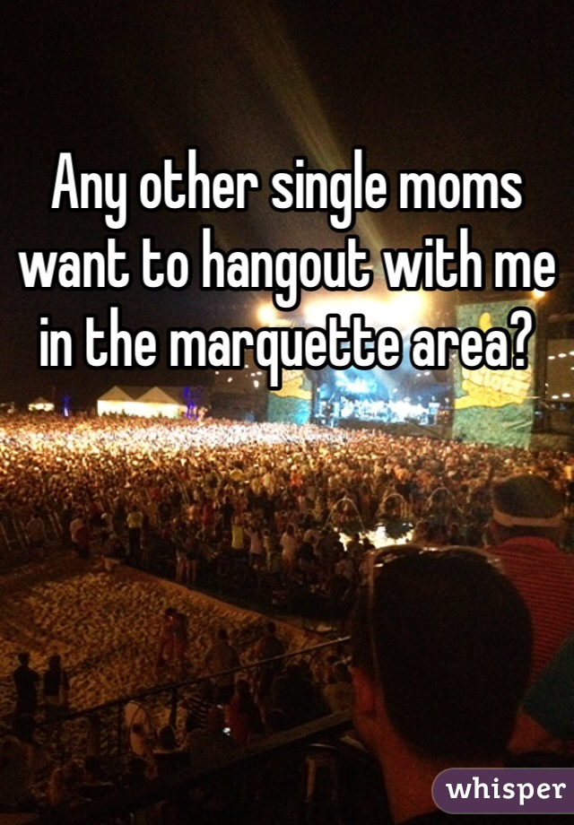 Any other single moms want to hangout with me in the marquette area?