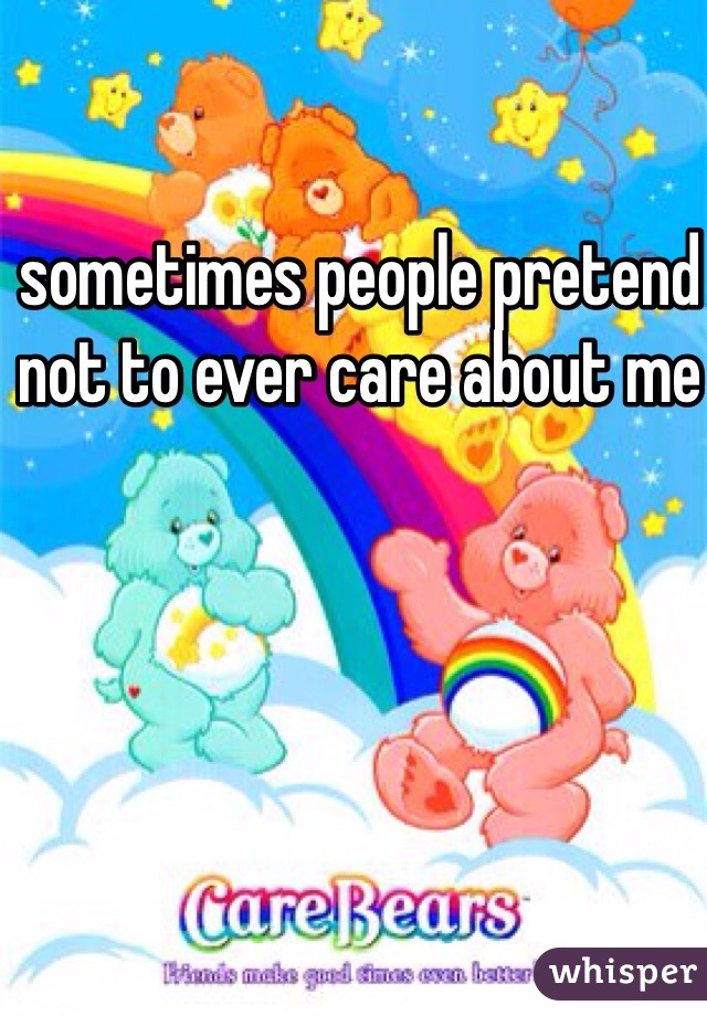 sometimes people pretend not to ever care about me
