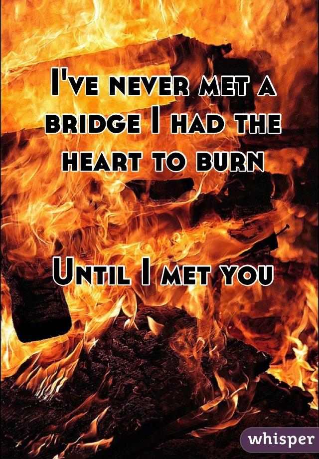 I've never met a bridge I had the heart to burn   Until I met you