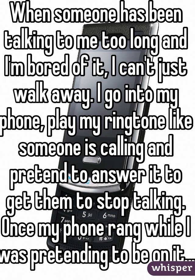 When someone has been talking to me too long and I'm bored of it, I can't just walk away. I go into my phone, play my ringtone like someone is calling and pretend to answer it to get them to stop talking. Once my phone rang while I was pretending to be on it...