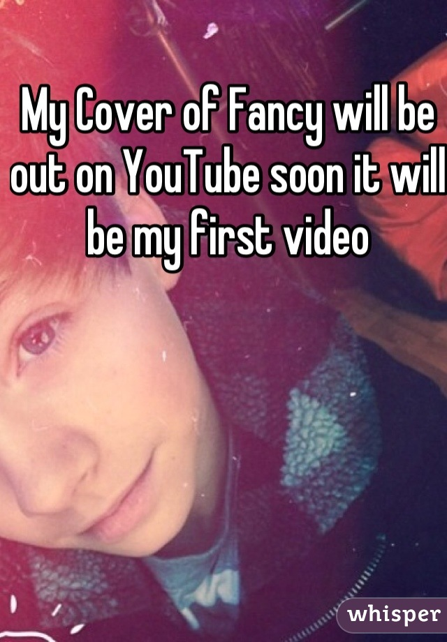 My Cover of Fancy will be out on YouTube soon it will be my first video