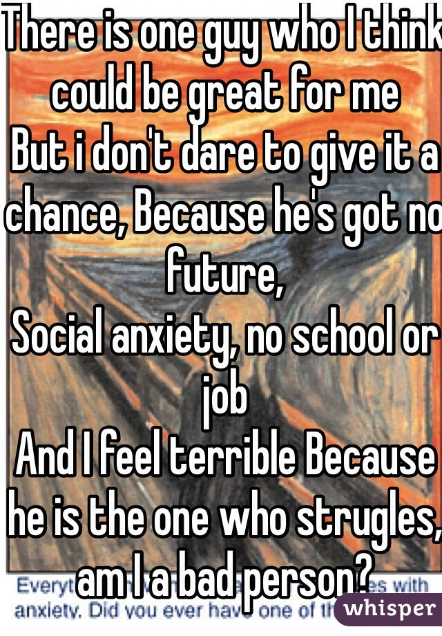 There is one guy who I think could be great for me But i don't dare to give it a chance, Because he's got no future, Social anxiety, no school or job And I feel terrible Because he is the one who strugles, am I a bad person?