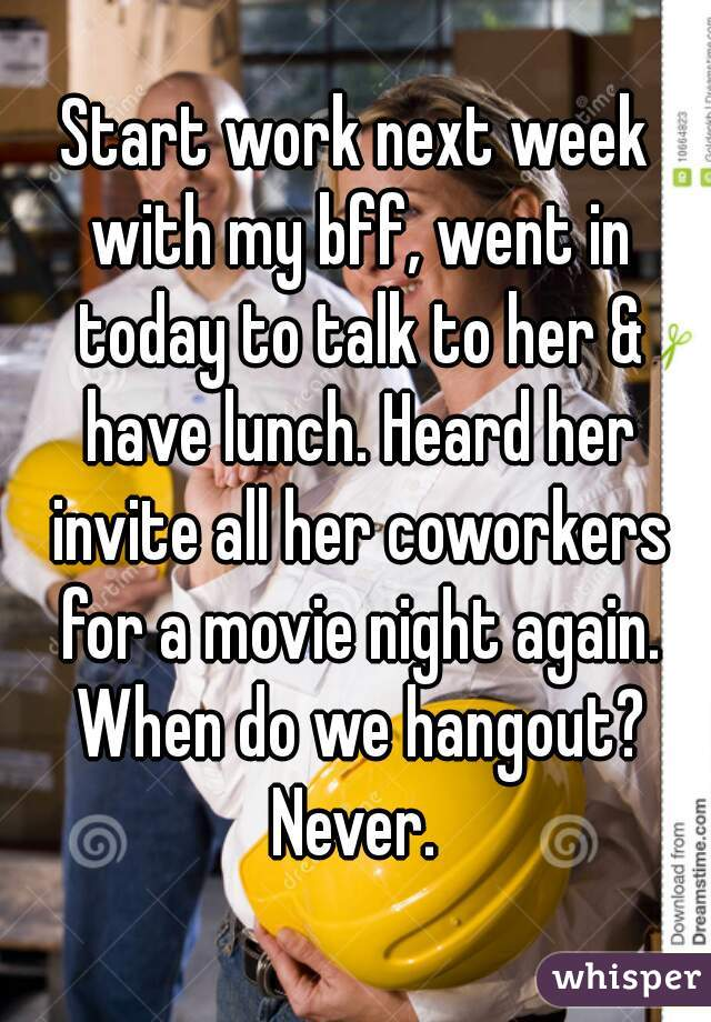Start work next week with my bff, went in today to talk to her & have lunch. Heard her invite all her coworkers for a movie night again. When do we hangout? Never.
