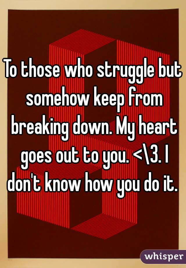 To those who struggle but somehow keep from breaking down. My heart goes out to you. <\3. I don't know how you do it.