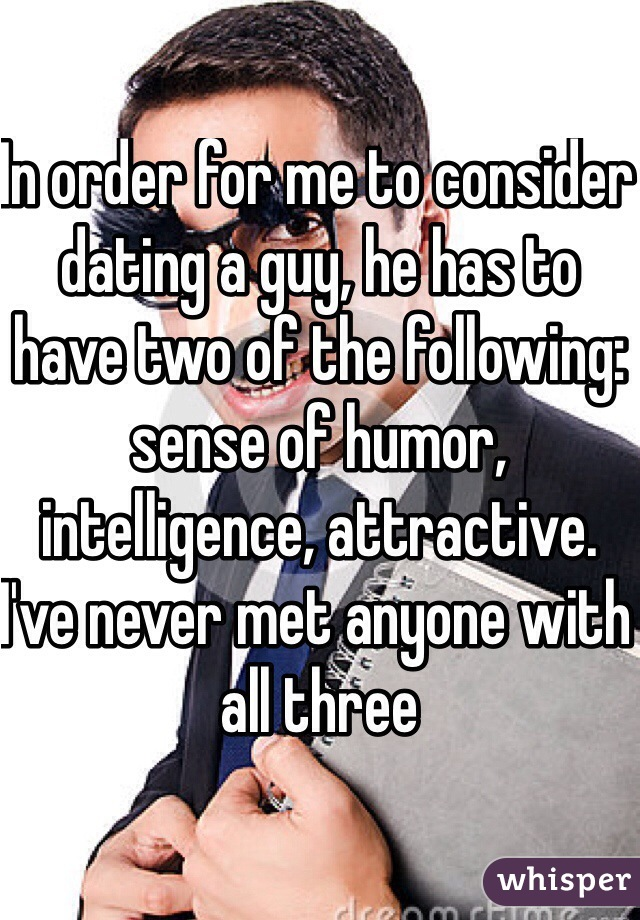 In order for me to consider dating a guy, he has to have two of the following: sense of humor, intelligence, attractive. I've never met anyone with all three