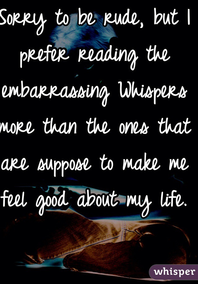 Sorry to be rude, but I prefer reading the embarrassing Whispers more than the ones that are suppose to make me feel good about my life.  I like to laugh.  But, good attempt 😈