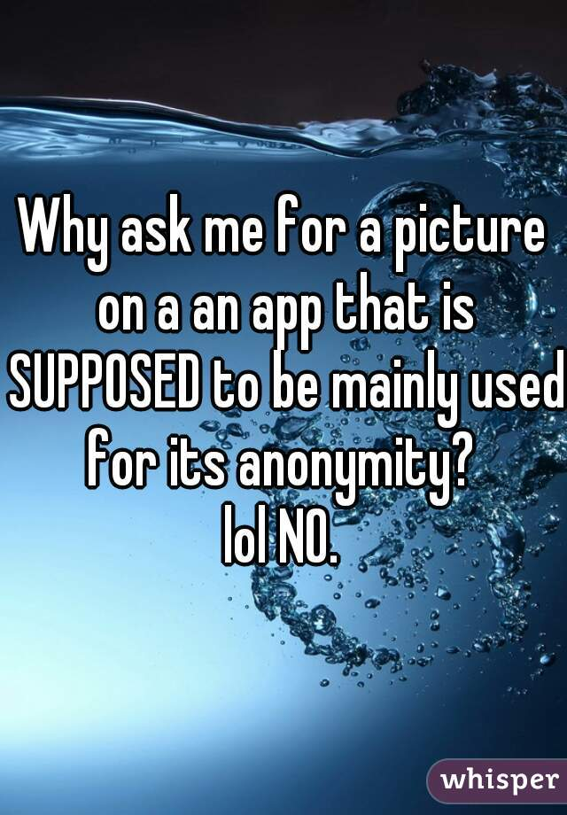 Why ask me for a picture on a an app that is SUPPOSED to be mainly used for its anonymity?  lol NO.