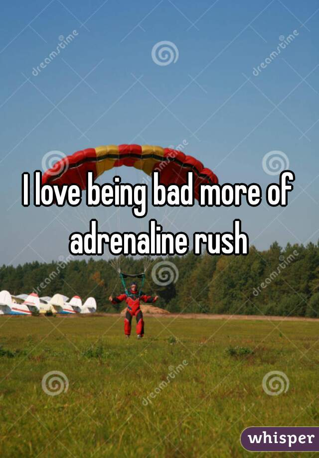 I love being bad more of adrenaline rush