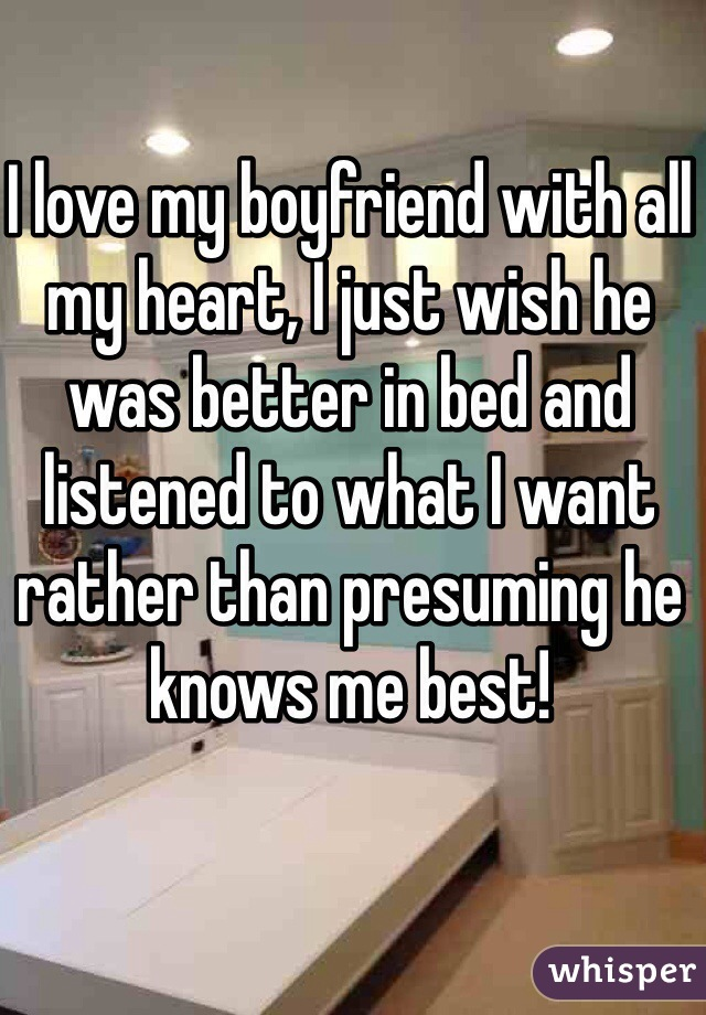 I love my boyfriend with all my heart, I just wish he was better in bed and listened to what I want rather than presuming he knows me best!