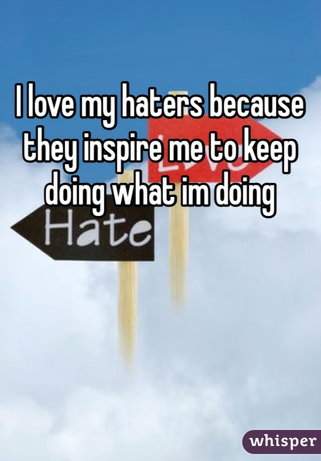 I love my haters because they inspire me to keep doing what im doing