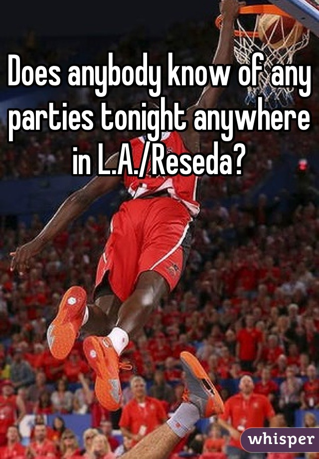 Does anybody know of any parties tonight anywhere in L.A./Reseda?