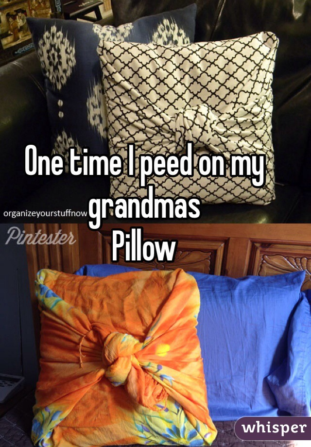 One time I peed on my grandmas  Pillow