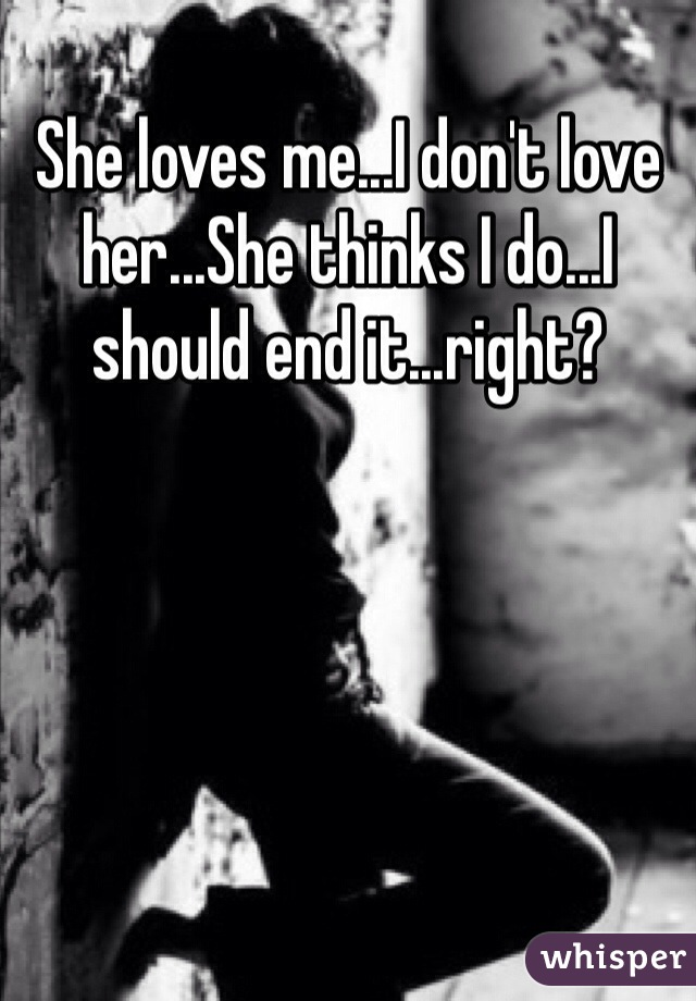 She loves me...I don't love her...She thinks I do...I should end it...right?