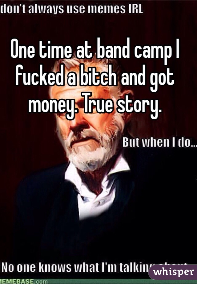 One time at band camp I fucked a bitch and got money. True story.