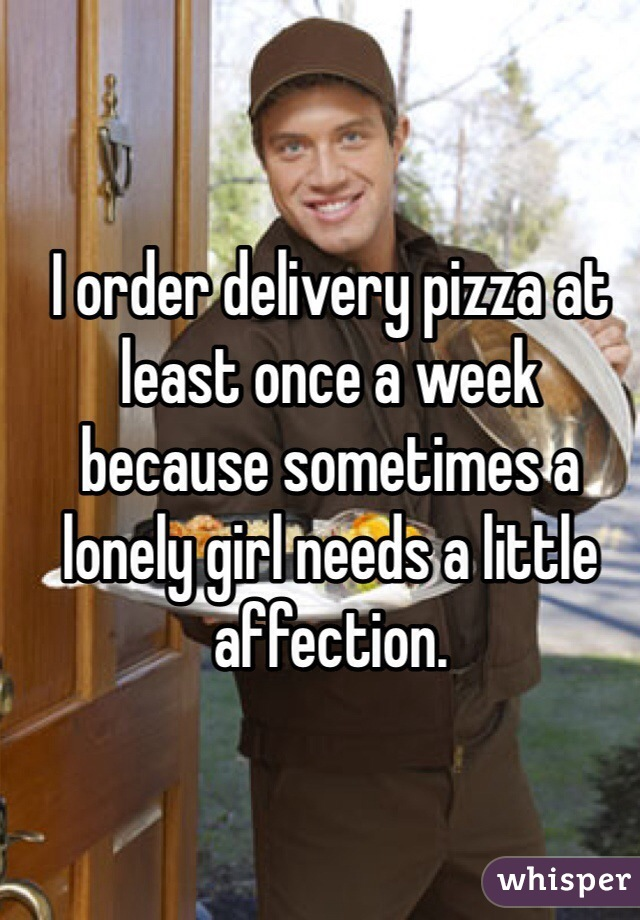 I order delivery pizza at least once a week because sometimes a lonely girl needs a little affection.