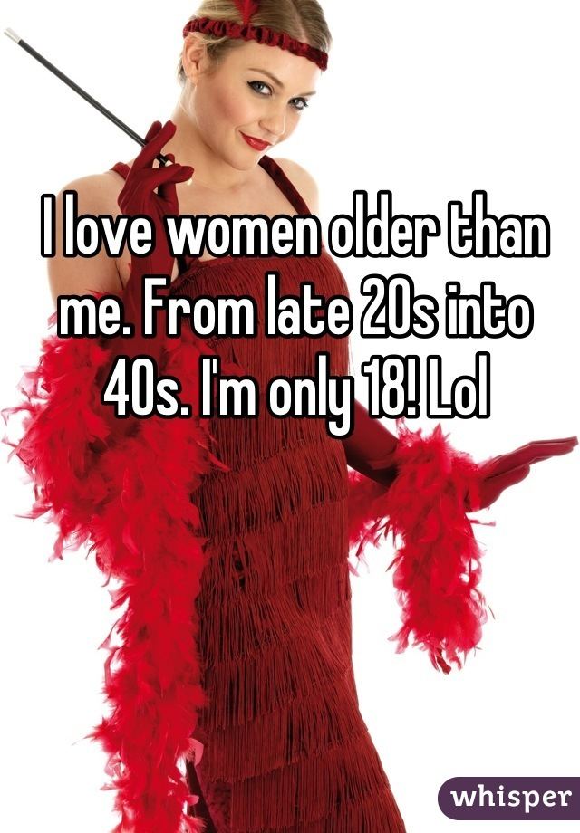 I love women older than me. From late 20s into 40s. I'm only 18! Lol