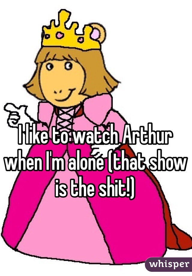 I like to watch Arthur when I'm alone (that show is the shit!)
